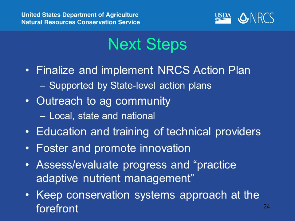 Next Steps Finalize and implement NRCS Action Plan –Supported by State-level action plans Outreach to ag community –Local, state and national Education and training of technical providers Foster and promote innovation Assess/evaluate progress and practice adaptive nutrient management Keep conservation systems approach at the forefront 24