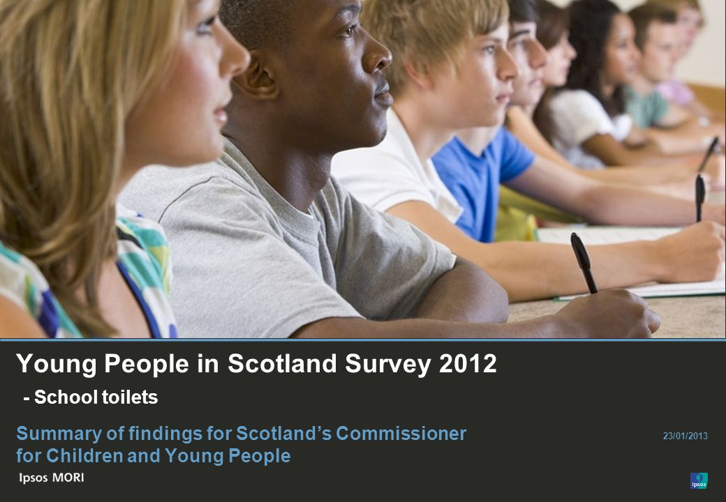 © Ipsos MORI Paste co- brand logo here Young People in Scotland Survey 2012 - School toilets Summary of findings for Scotland's Commissioner for Children and Young People 23/01/2013