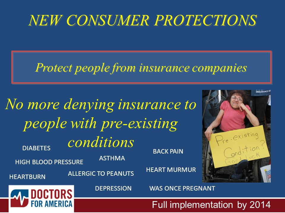 NEW CONSUMER PROTECTIONS Protect people from insurance companies No more denying insurance to people with pre-existing conditions Full implementation by 2014 DIABETES ASTHMA HEART MURMUR HEARTBURN WAS ONCE PREGNANT ALLERGIC TO PEANUTS BACK PAIN DEPRESSION HIGH BLOOD PRESSURE