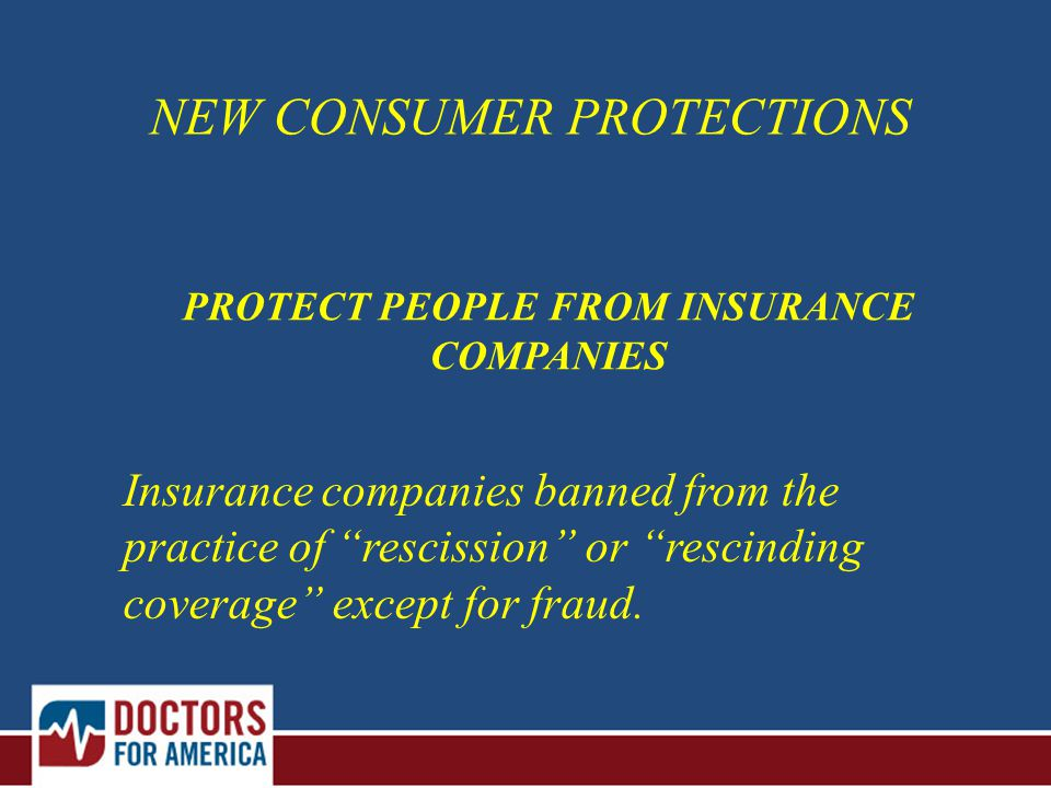 PROTECT PEOPLE FROM INSURANCE COMPANIES NEW CONSUMER PROTECTIONS Insurance companies banned from the practice of rescission or rescinding coverage except for fraud.