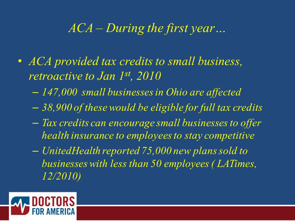 ACA – During the first year… ACA provided tax credits to small business, retroactive to Jan 1 st, 2010 – 147,000 small businesses in Ohio are affected – 38,900 of these would be eligible for full tax credits – Tax credits can encourage small businesses to offer health insurance to employees to stay competitive – UnitedHealth reported 75,000 new plans sold to businesses with less than 50 employees ( LATimes, 12/2010)