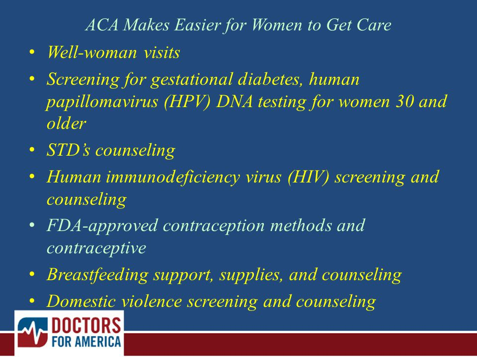 ACA Makes Easier for Women to Get Care Well-woman visits Screening for gestational diabetes, human papillomavirus (HPV) DNA testing for women 30 and older STD's counseling Human immunodeficiency virus (HIV) screening and counseling FDA-approved contraception methods and contraceptive Breastfeeding support, supplies, and counseling Domestic violence screening and counseling