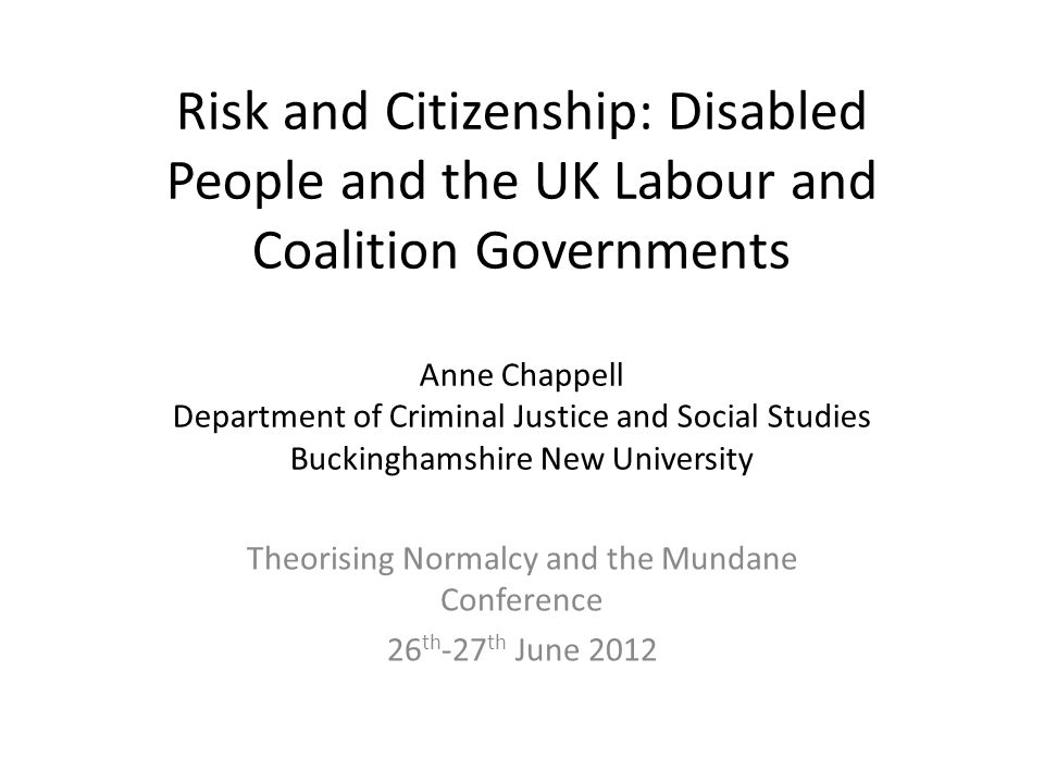Risk and Citizenship: Disabled People and the UK Labour and Coalition Governments Anne Chappell Department of Criminal Justice and Social Studies Buckinghamshire New University Theorising Normalcy and the Mundane Conference 26 th -27 th June 2012