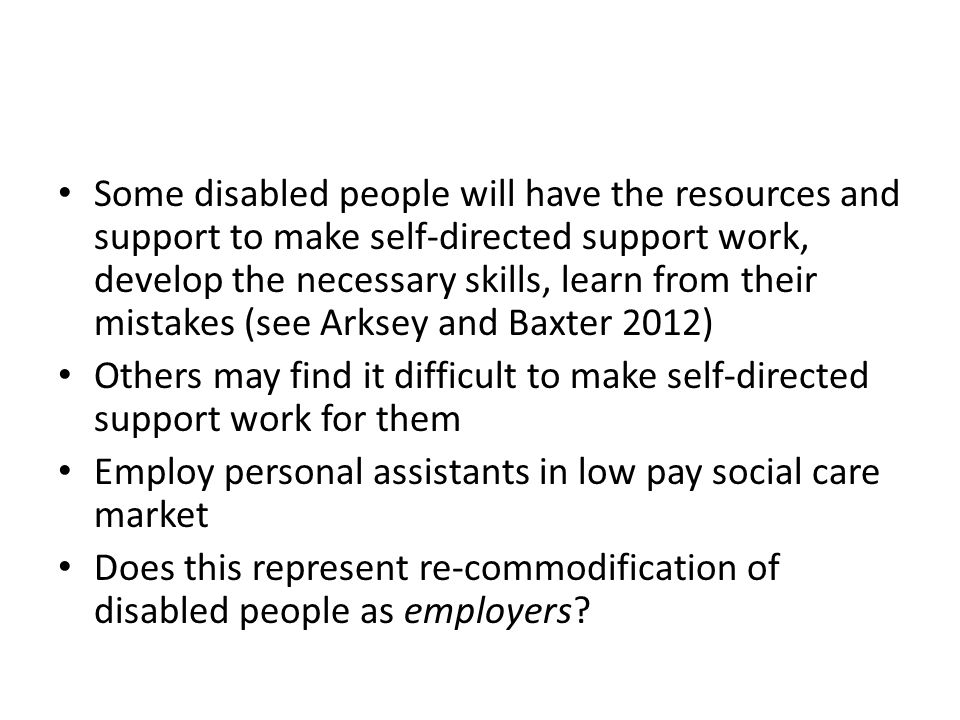 Some disabled people will have the resources and support to make self-directed support work, develop the necessary skills, learn from their mistakes (see Arksey and Baxter 2012) Others may find it difficult to make self-directed support work for them Employ personal assistants in low pay social care market Does this represent re-commodification of disabled people as employers?