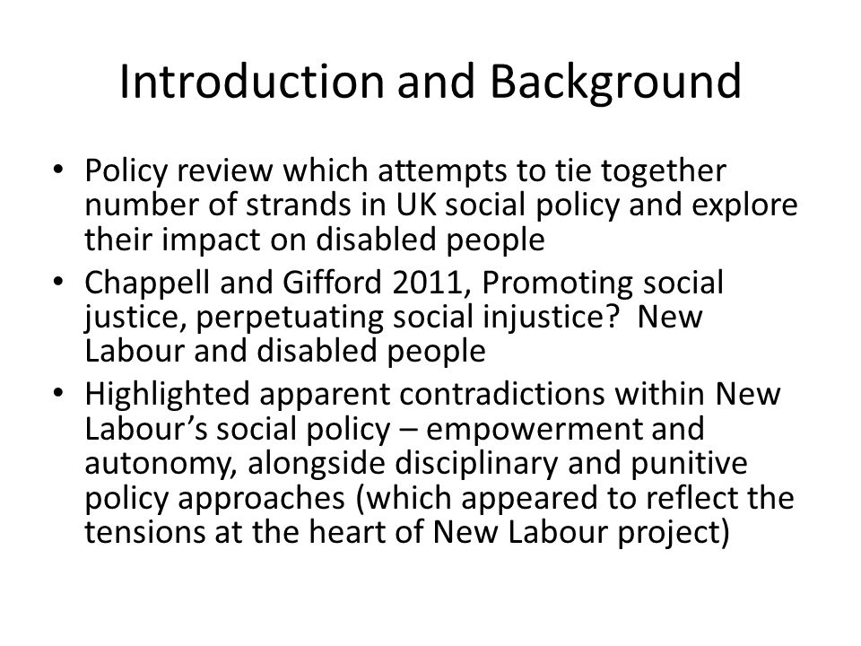 Introduction and Background Policy review which attempts to tie together number of strands in UK social policy and explore their impact on disabled people Chappell and Gifford 2011, Promoting social justice, perpetuating social injustice.