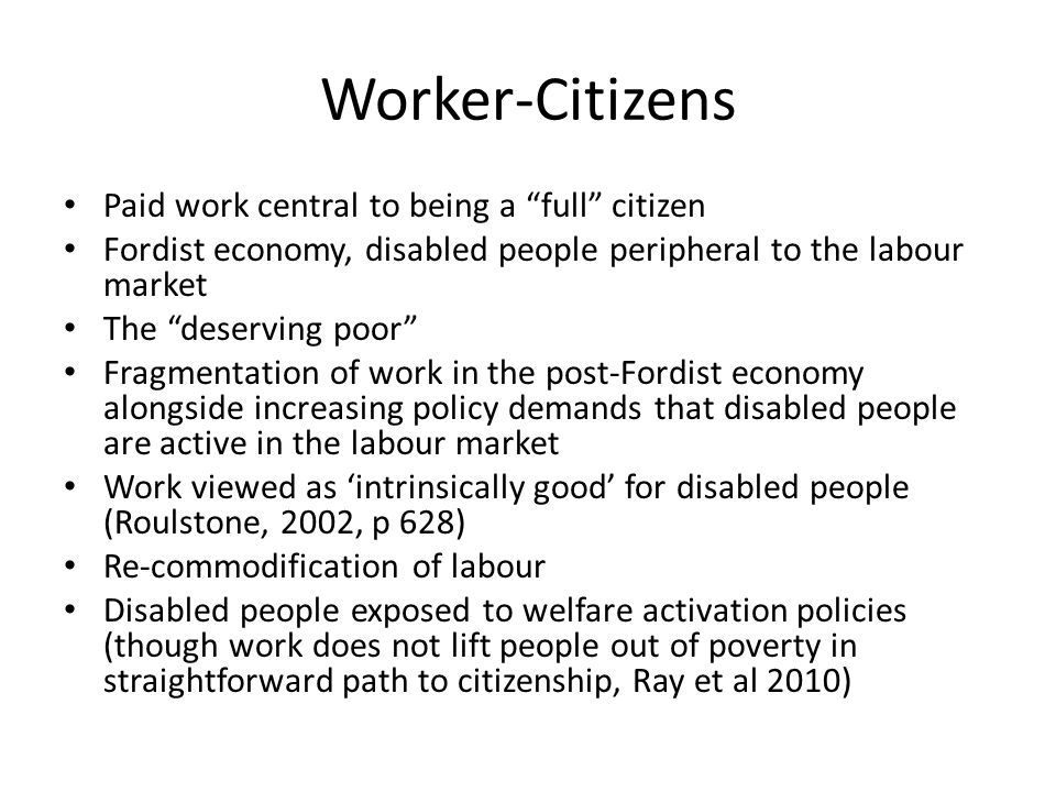 Worker-Citizens Paid work central to being a full citizen Fordist economy, disabled people peripheral to the labour market The deserving poor Fragmentation of work in the post-Fordist economy alongside increasing policy demands that disabled people are active in the labour market Work viewed as 'intrinsically good' for disabled people (Roulstone, 2002, p 628) Re-commodification of labour Disabled people exposed to welfare activation policies (though work does not lift people out of poverty in straightforward path to citizenship, Ray et al 2010)