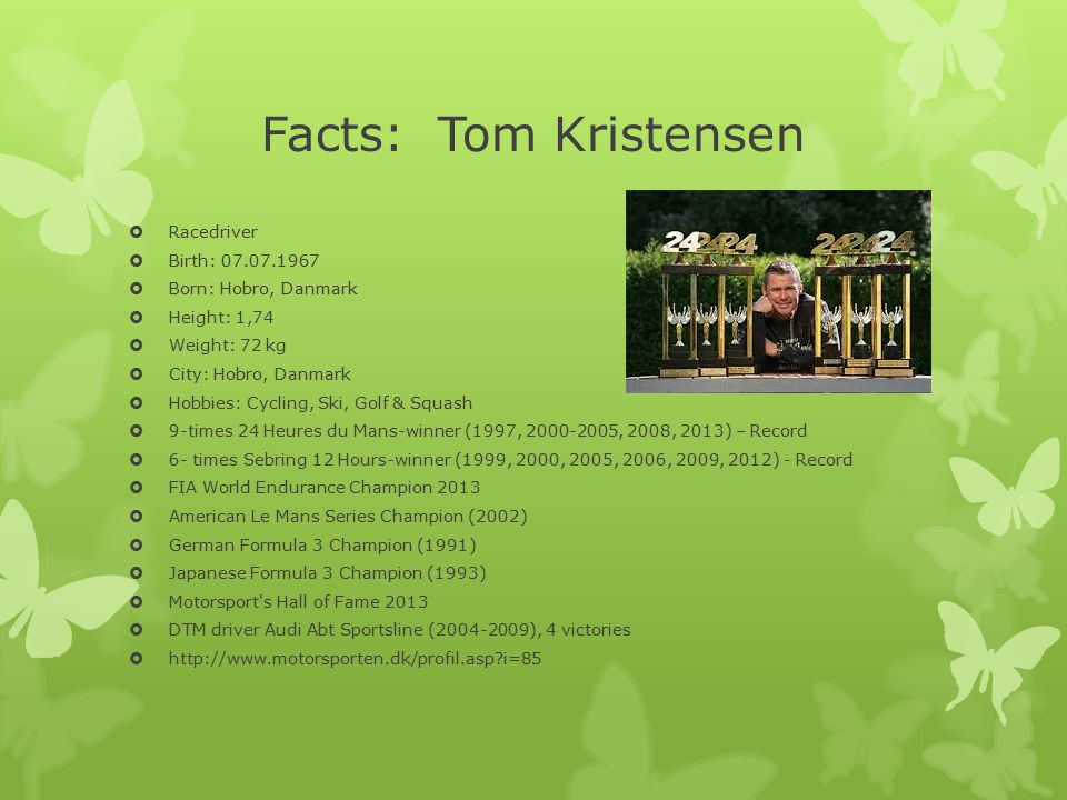 Facts: Tom Kristensen  Racedriver  Birth: 07.07.1967  Born: Hobro, Danmark  Height: 1,74  Weight: 72 kg  City: Hobro, Danmark  Hobbies: Cycling, Ski, Golf & Squash  9-times 24 Heures du Mans-winner (1997, 2000-2005, 2008, 2013) – Record  6- times Sebring 12 Hours-winner (1999, 2000, 2005, 2006, 2009, 2012) - Record  FIA World Endurance Champion 2013  American Le Mans Series Champion (2002)  German Formula 3 Champion (1991)  Japanese Formula 3 Champion (1993)  Motorsport s Hall of Fame 2013  DTM driver Audi Abt Sportsline (2004-2009), 4 victories  http://www.motorsporten.dk/profil.asp?i=85