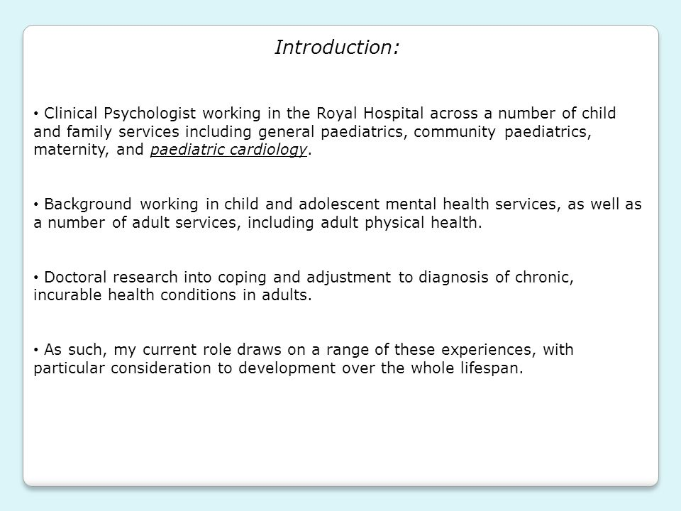 Overview: The role of a Clinical Psychologist The role of psychology in physical health and paediatrics Looking back on the experience of being ill – what comes from this.