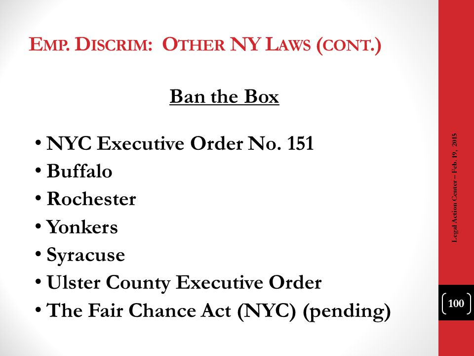 E MP. D ISCRIM : O THER NY L AWS ( CONT.) Ban the Box NYC Executive Order No. 151 Buffalo Rochester Yonkers Syracuse Ulster County Executive Order The