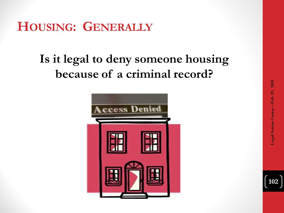 H OUSING : G ENERALLY Is it legal to deny someone housing because of a criminal record? 102 Legal Action Center – Feb. 19, 2015