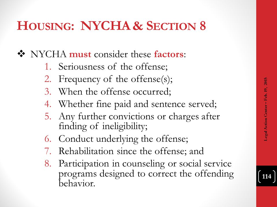 H OUSING : NYCHA & S ECTION 8  NYCHA must consider these factors: 1.Seriousness of the offense; 2.Frequency of the offense(s); 3.When the offense occ