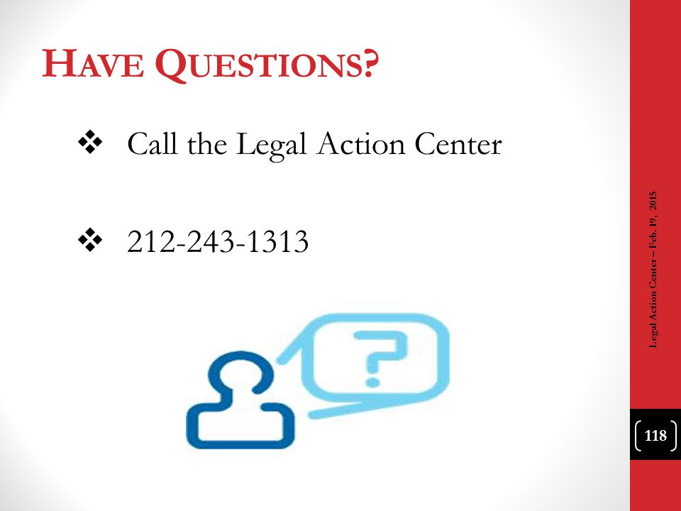 H AVE Q UESTIONS ?  Call the Legal Action Center  212-243-1313 118 Legal Action Center – Feb. 19, 2015
