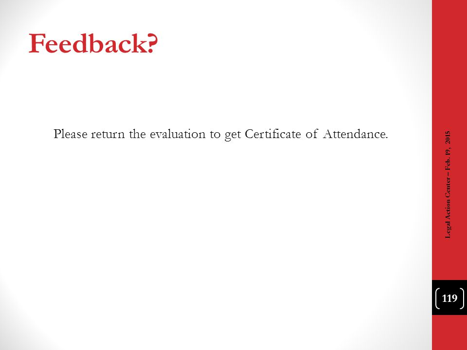 Feedback? Please return the evaluation to get Certificate of Attendance. 119 Legal Action Center – Feb. 19, 2015