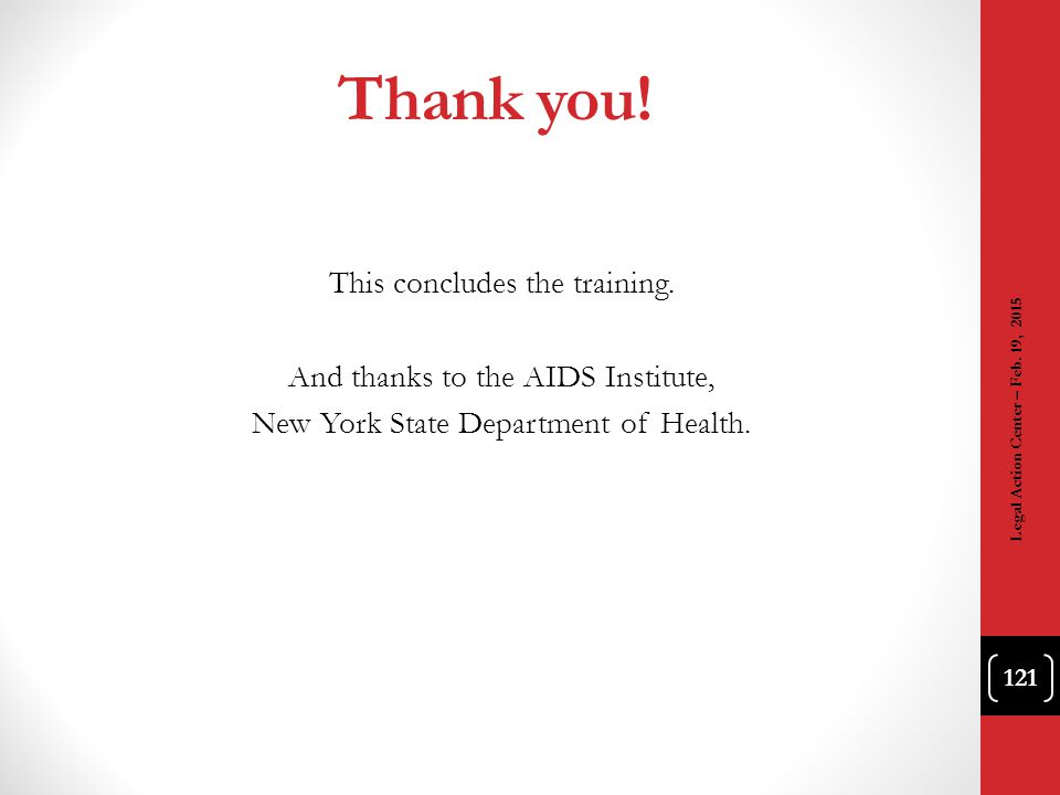 Thank you! This concludes the training. And thanks to the AIDS Institute, New York State Department of Health. 121 Legal Action Center – Feb. 19, 2015
