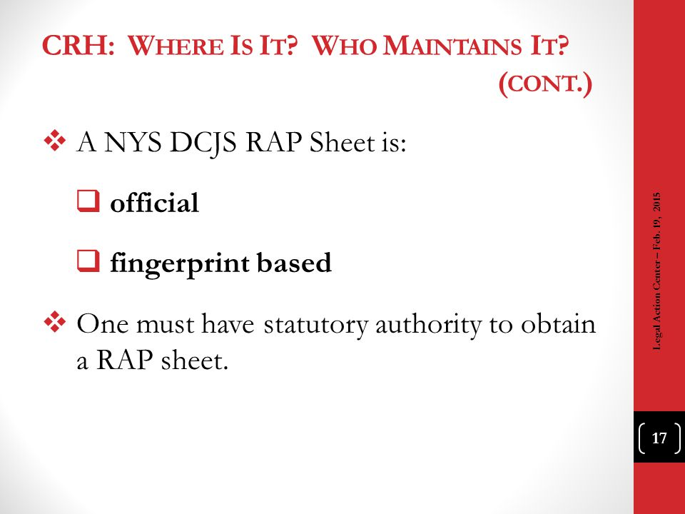 CRH: W HERE I S I T ? W HO M AINTAINS I T ? ( CONT.)  A NYS DCJS RAP Sheet is:  official  fingerprint based  One must have statutory authority to