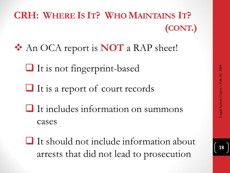 CRH: W HERE I S I T ? W HO M AINTAINS I T ? ( CONT.)  An OCA report is NOT a RAP sheet!  It is not fingerprint-based  It is a report of court recor