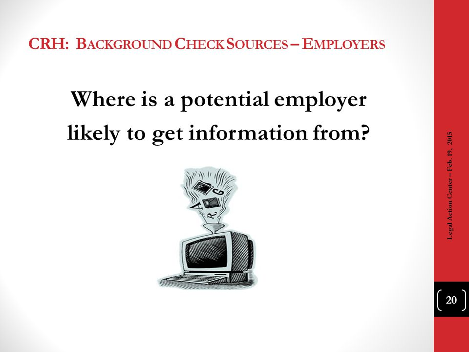 CRH: B ACKGROUND C HECK S OURCES – E MPLOYERS Where is a potential employer likely to get information from? 20 Legal Action Center – Feb. 19, 2015