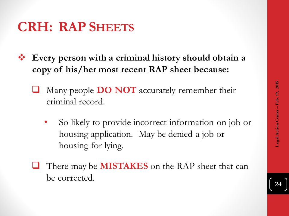 CRH: RAP S HEETS  Every person with a criminal history should obtain a copy of his/her most recent RAP sheet because:  Many people DO NOT accurately