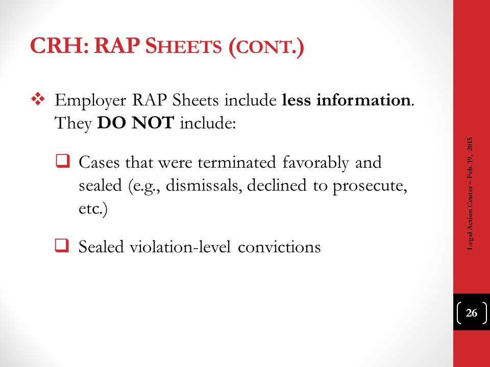 CRH: RAP S HEETS ( CONT.)  Employer RAP Sheets include less information. They DO NOT include:  Cases that were terminated favorably and sealed (e.g.
