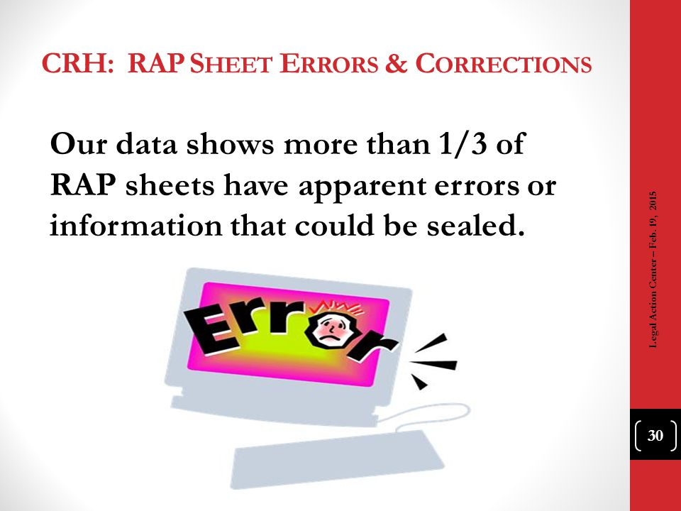 CRH: RAP S HEET E RRORS & C ORRECTIONS Our data shows more than 1/3 of RAP sheets have apparent errors or information that could be sealed. 30 Legal A
