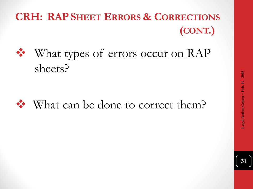 CRH: RAP S HEET E RRORS & C ORRECTIONS ( CONT.)  What types of errors occur on RAP sheets?  What can be done to correct them? 31 Legal Action Center