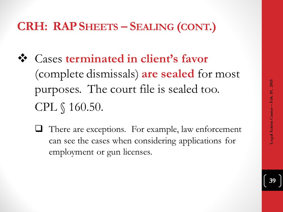 CRH: RAP S HEETS – S EALING ( CONT.)  Cases terminated in client's favor (complete dismissals) are sealed for most purposes. The court file is sealed