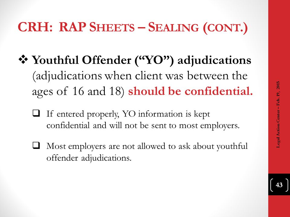 "CRH: RAP S HEETS – S EALING ( CONT.)  Youthful Offender (""YO"") adjudications (adjudications when client was between the ages of 16 and 18) should be"