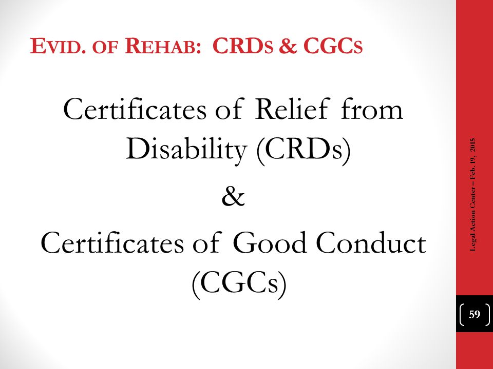 E VID. OF R EHAB : CRD S & CGC S Certificates of Relief from Disability (CRDs) & Certificates of Good Conduct (CGCs) 59 Legal Action Center – Feb. 19,