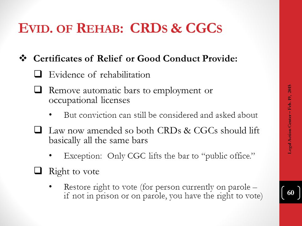E VID. OF R EHAB : CRD S & CGC S  Certificates of Relief or Good Conduct Provide:  Evidence of rehabilitation  Remove automatic bars to employment