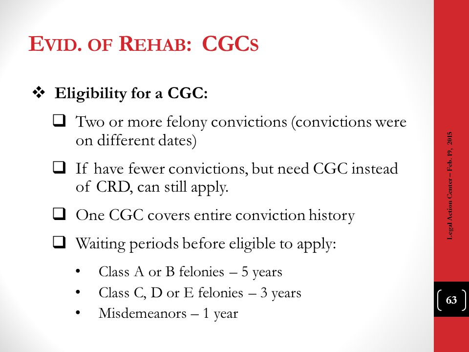 E VID. OF R EHAB : CGC S  Eligibility for a CGC:  Two or more felony convictions (convictions were on different dates)  If have fewer convictions,