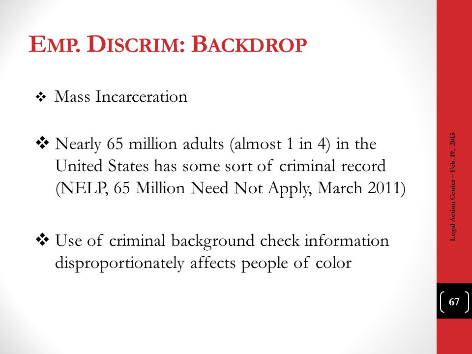 E MP. D ISCRIM : B ACKDROP  Mass Incarceration  Nearly 65 million adults (almost 1 in 4) in the United States has some sort of criminal record (NELP