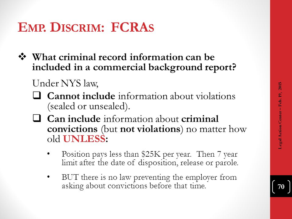 E MP. D ISCRIM : FCRA S 70  What criminal record information can be included in a commercial background report? Under NYS law,  Cannot include infor