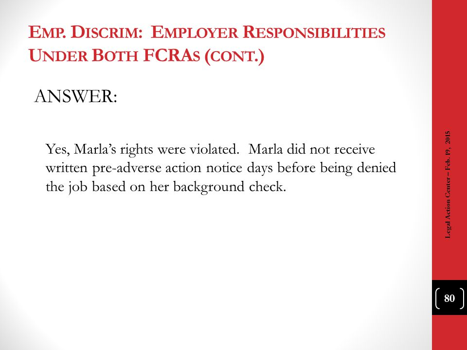 E MP. D ISCRIM : E MPLOYER R ESPONSIBILITIES U NDER B OTH FCRA S ( CONT.) ANSWER: Yes, Marla's rights were violated. Marla did not receive written pre