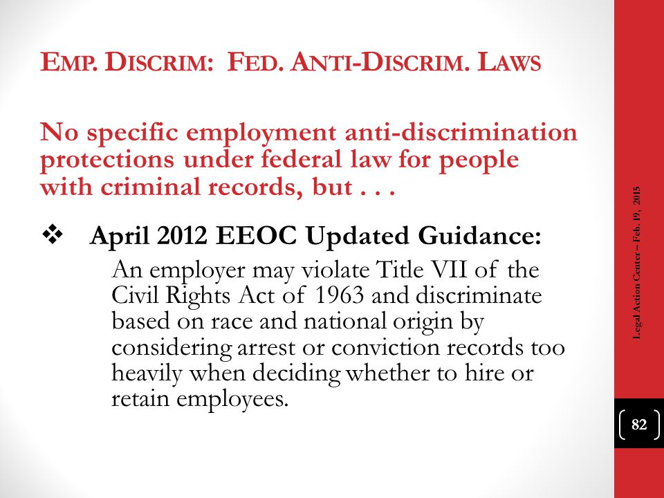 E MP. D ISCRIM : F ED. A NTI -D ISCRIM. L AWS No specific employment anti-discrimination protections under federal law for people with criminal record