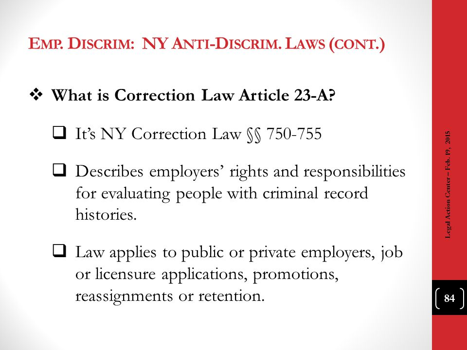 E MP. D ISCRIM : NY A NTI -D ISCRIM. L AWS ( CONT.)  What is Correction Law Article 23-A?  It's NY Correction Law §§ 750-755  Describes employers'