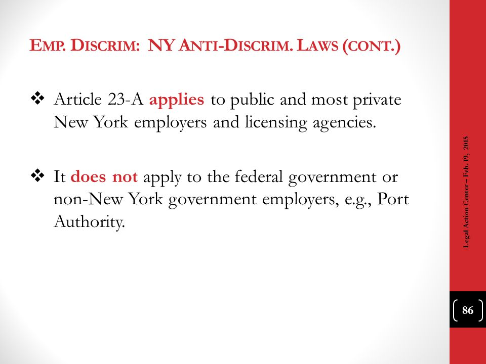 E MP. D ISCRIM : NY A NTI -D ISCRIM. L AWS ( CONT.)  Article 23-A applies to public and most private New York employers and licensing agencies.  It