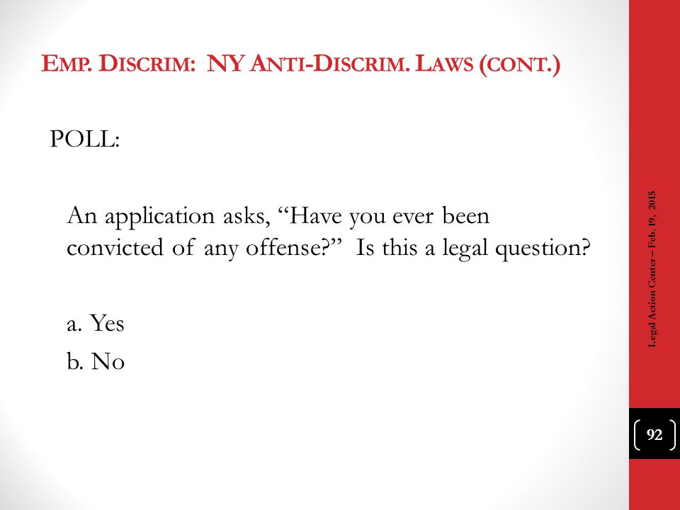 "E MP. D ISCRIM : NY A NTI -D ISCRIM. L AWS ( CONT.) POLL: An application asks, ""Have you ever been convicted of any offense?"" Is this a legal question"