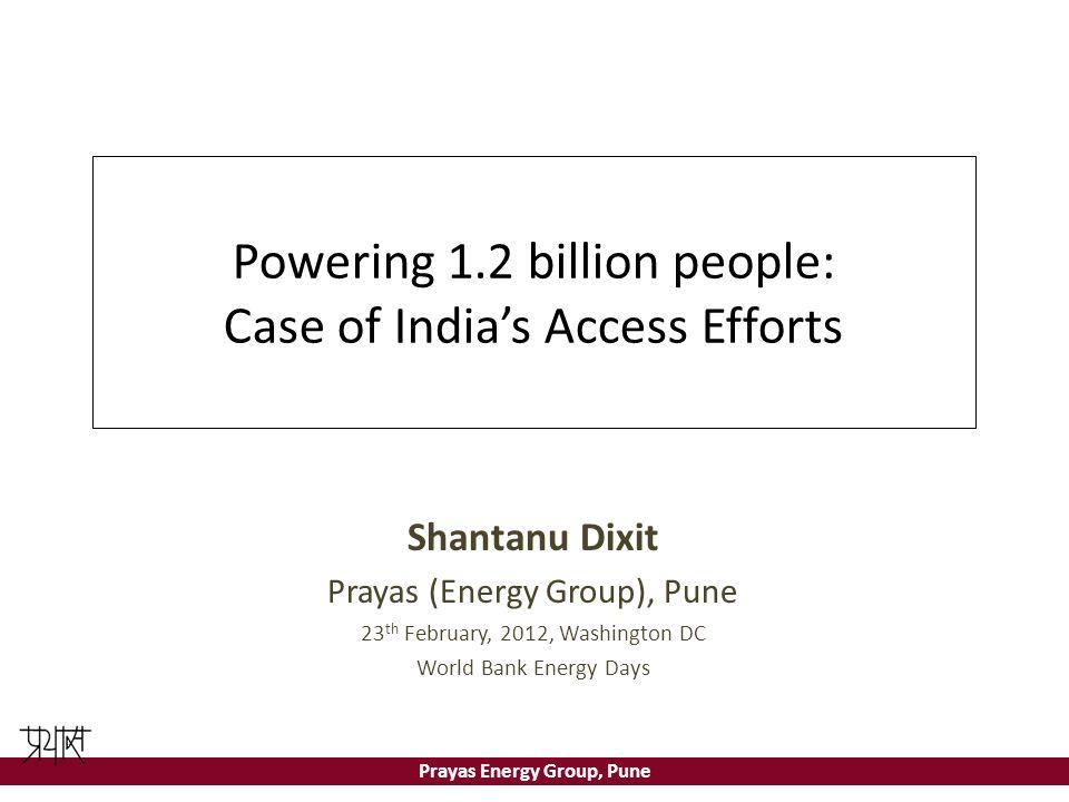 Prayas Energy Group, Pune Powering 1.2 billion people: Case of India's Access Efforts Shantanu Dixit Prayas (Energy Group), Pune 23 th February, 2012,