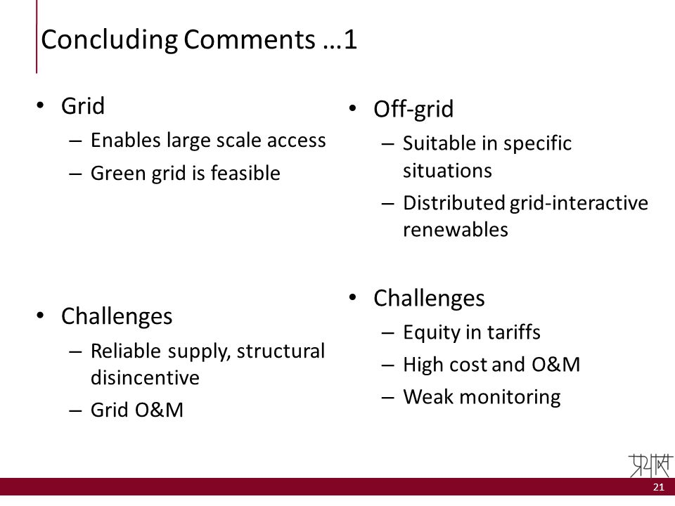 Concluding Comments …1 Grid – Enables large scale access – Green grid is feasible Challenges – Reliable supply, structural disincentive – Grid O&M Off