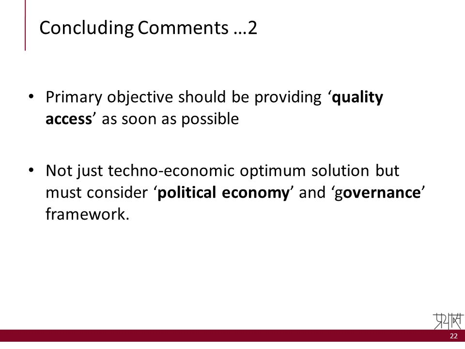 Concluding Comments …2 Primary objective should be providing 'quality access' as soon as possible Not just techno-economic optimum solution but must c