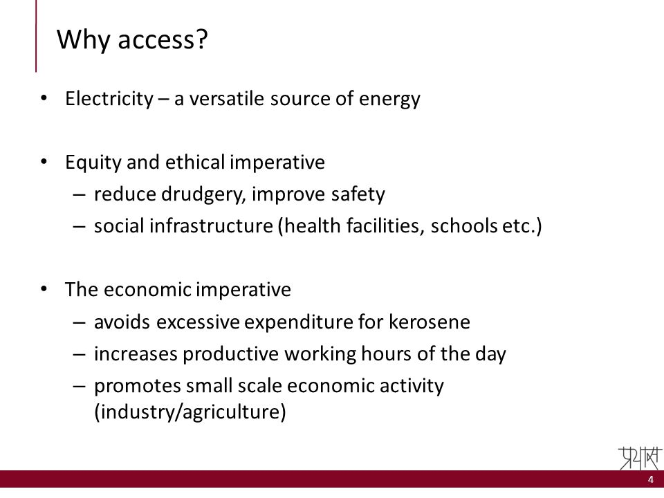 Why access? Electricity – a versatile source of energy Equity and ethical imperative – reduce drudgery, improve safety – social infrastructure (health