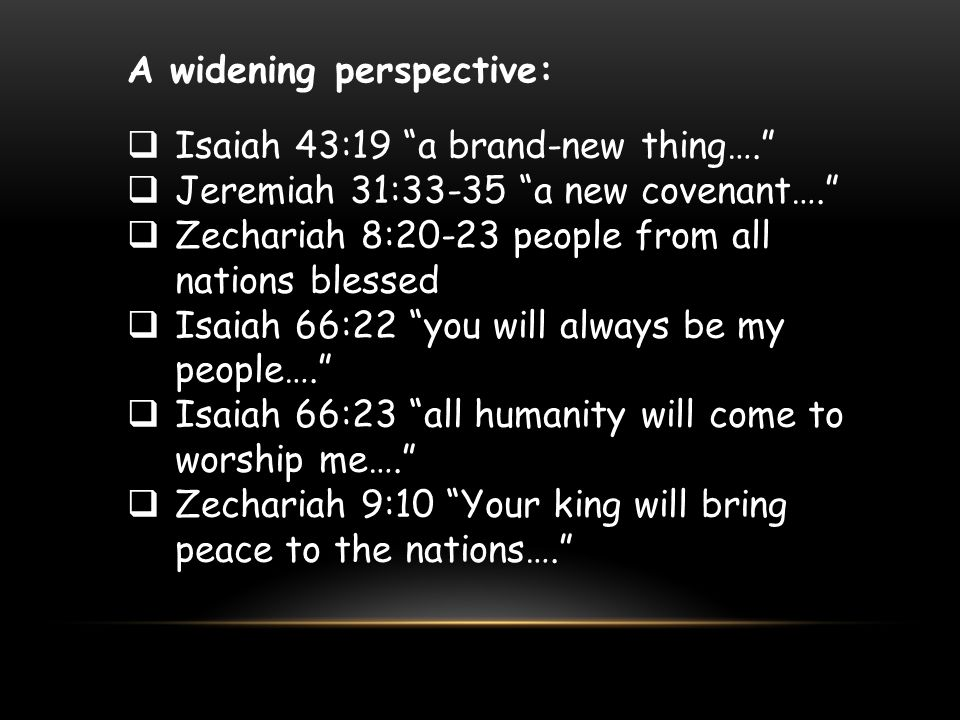 """A widening perspective:  Isaiah 43:19 """"a brand-new thing….""""  Jeremiah 31:33-35 """"a new covenant….""""  Zechariah 8:20-23 people from all nations blesse"""
