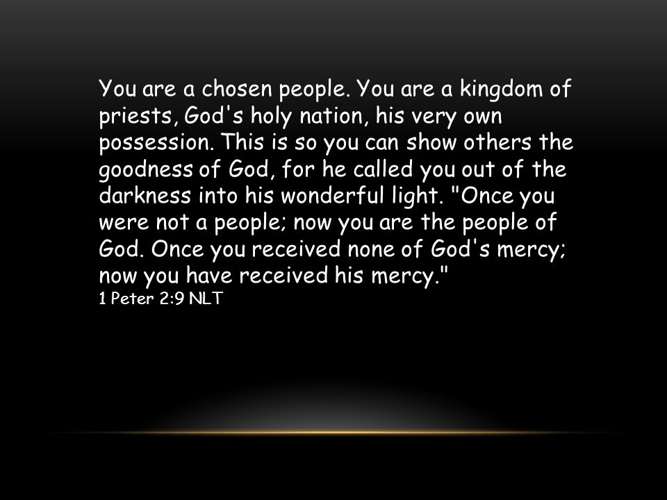 You are a chosen people. You are a kingdom of priests, God's holy nation, his very own possession. This is so you can show others the goodness of God,
