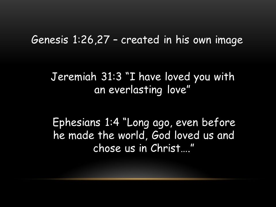 """Jeremiah 31:3 """"I have loved you with an everlasting love"""" Ephesians 1:4 """"Long ago, even before he made the world, God loved us and chose us in Christ…"""