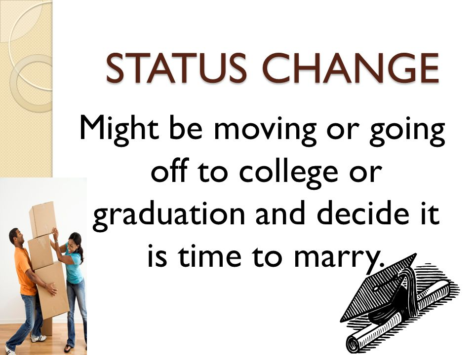 STATUS CHANGE Might be moving or going off to college or graduation and decide it is time to marry.