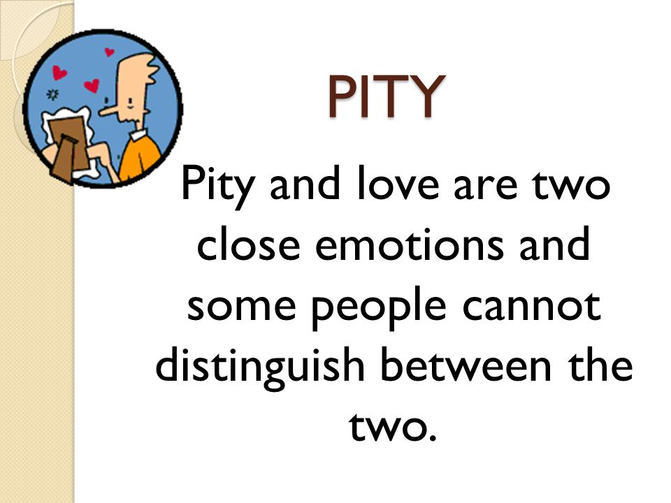 PITY Pity and love are two close emotions and some people cannot distinguish between the two.