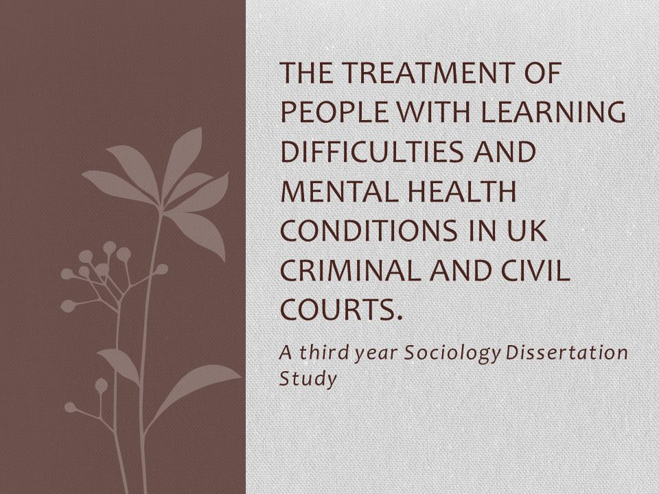 A third year Sociology Dissertation Study THE TREATMENT OF PEOPLE WITH LEARNING DIFFICULTIES AND MENTAL HEALTH CONDITIONS IN UK CRIMINAL AND CIVIL COU
