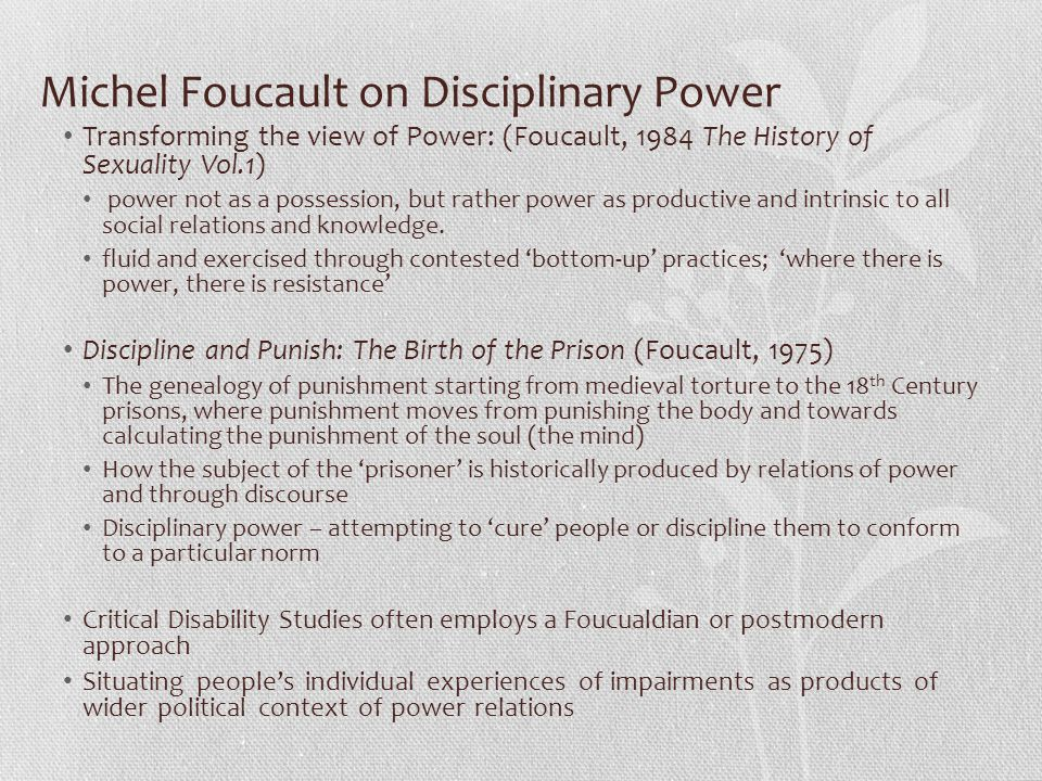 Michel Foucault on Disciplinary Power Transforming the view of Power: (Foucault, 1984 The History of Sexuality Vol.1) power not as a possession, but r
