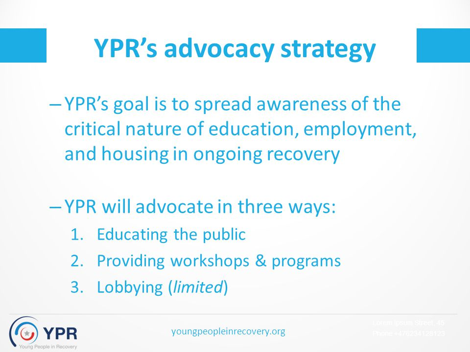 Lorem Ipsum Street, 45 Phone +476234128123 youngpeopleinrecovery.org YPR's advocacy strategy – YPR's goal is to spread awareness of the critical nature of education, employment, and housing in ongoing recovery – YPR will advocate in three ways: 1.Educating the public 2.Providing workshops & programs 3.Lobbying (limited)