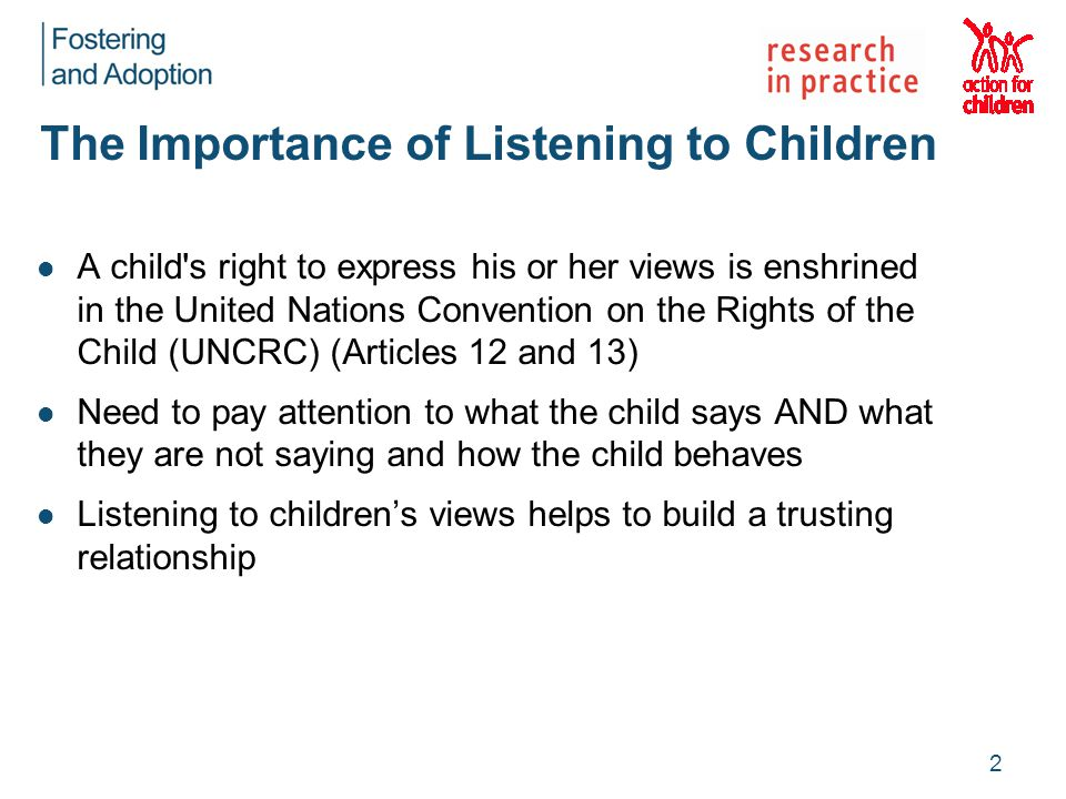 The Importance of Listening to Children A child s right to express his or her views is enshrined in the United Nations Convention on the Rights of the Child (UNCRC) (Articles 12 and 13) Need to pay attention to what the child says AND what they are not saying and how the child behaves Listening to children's views helps to build a trusting relationship 2